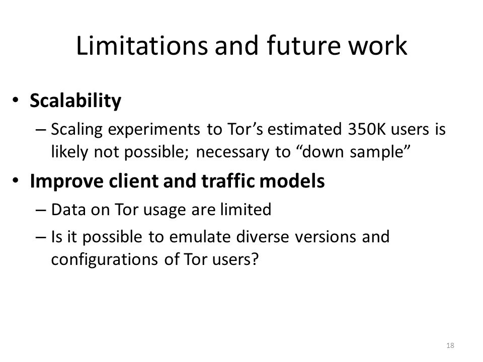 Limitations and future work Scalability – Scaling experiments to Tor's estimated 350K users is likely not possible; necessary to down sample Improve client and traffic models – Data on Tor usage are limited – Is it possible to emulate diverse versions and configurations of Tor users.