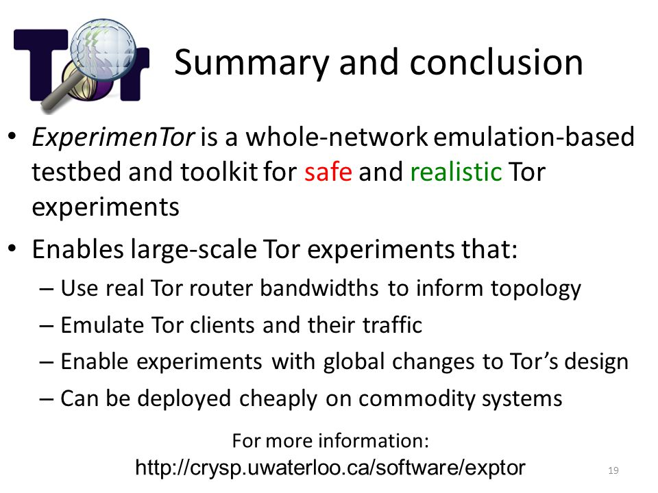 Summary and conclusion ExperimenTor is a whole-network emulation-based testbed and toolkit for safe and realistic Tor experiments Enables large-scale Tor experiments that: – Use real Tor router bandwidths to inform topology – Emulate Tor clients and their traffic – Enable experiments with global changes to Tor's design – Can be deployed cheaply on commodity systems 19 For more information: http://crysp.uwaterloo.ca/software/exptor