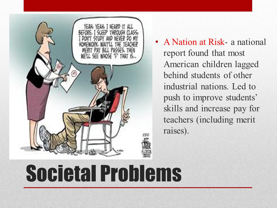 Societal Problems A Nation at Risk- a national report found that most American children lagged behind students of other industrial nations.
