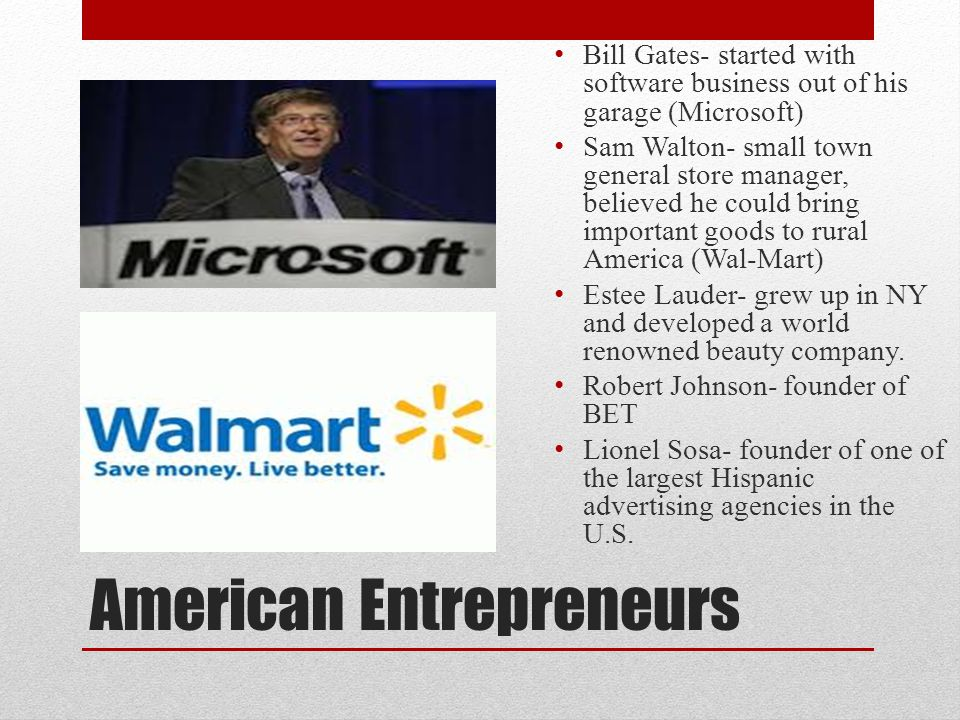 American Entrepreneurs Bill Gates- started with software business out of his garage (Microsoft) Sam Walton- small town general store manager, believed he could bring important goods to rural America (Wal-Mart) Estee Lauder- grew up in NY and developed a world renowned beauty company.