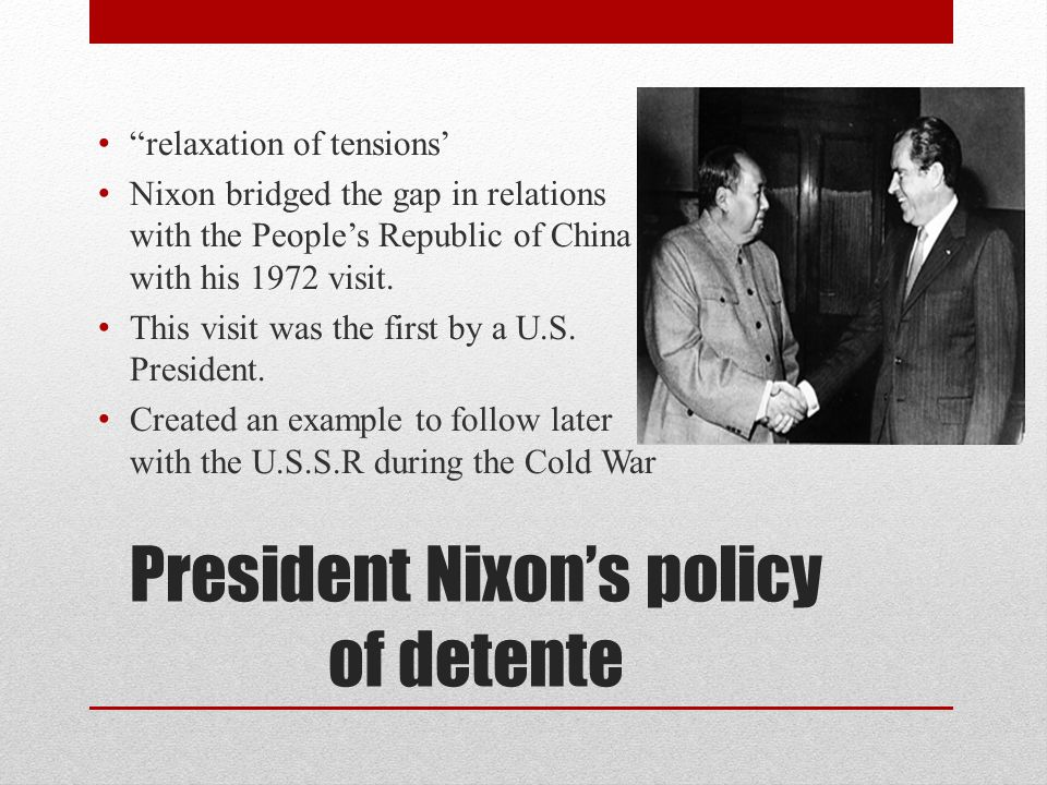 President Nixon's policy of detente relaxation of tensions' Nixon bridged the gap in relations with the People's Republic of China with his 1972 visit.