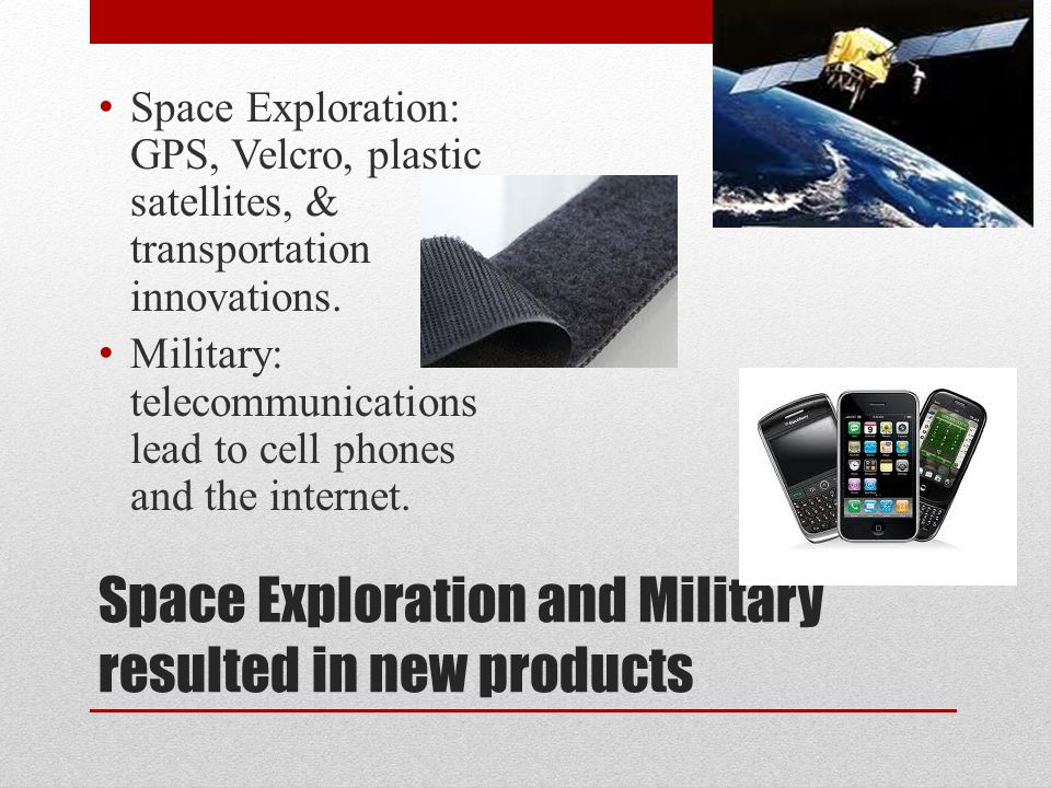 Space Exploration and Military resulted in new products Space Exploration: GPS, Velcro, plastic satellites, & transportation innovations.