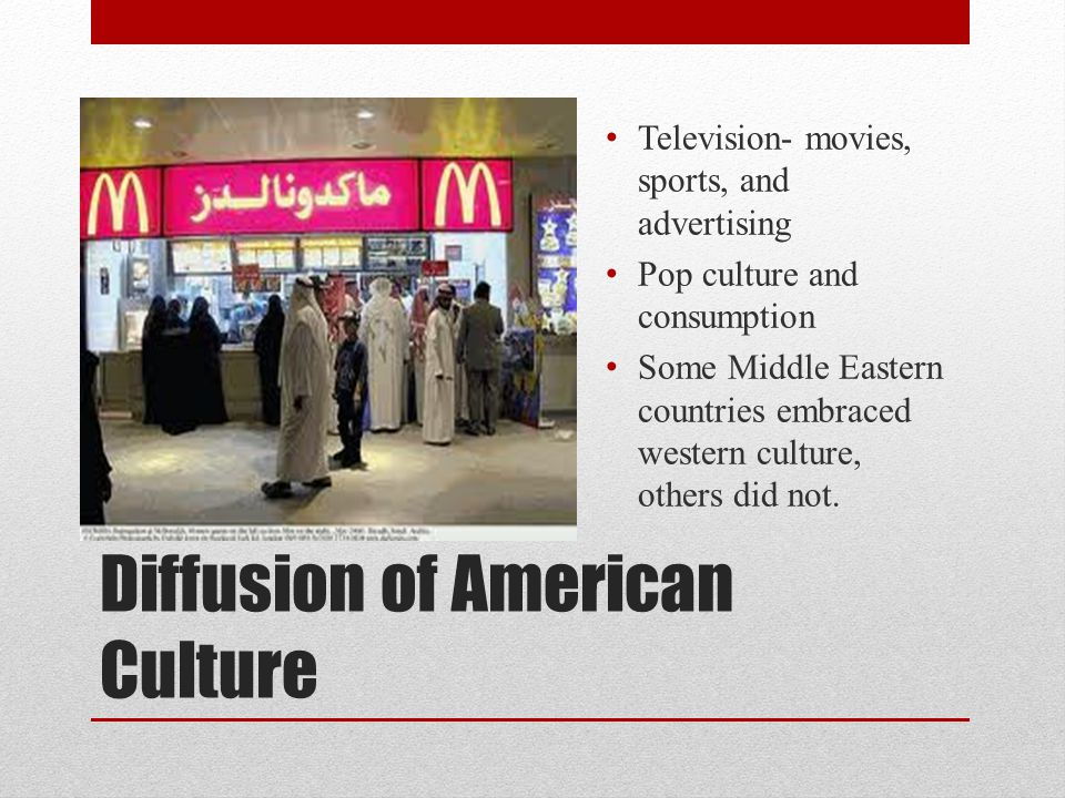 Diffusion of American Culture Television- movies, sports, and advertising Pop culture and consumption Some Middle Eastern countries embraced western culture, others did not.