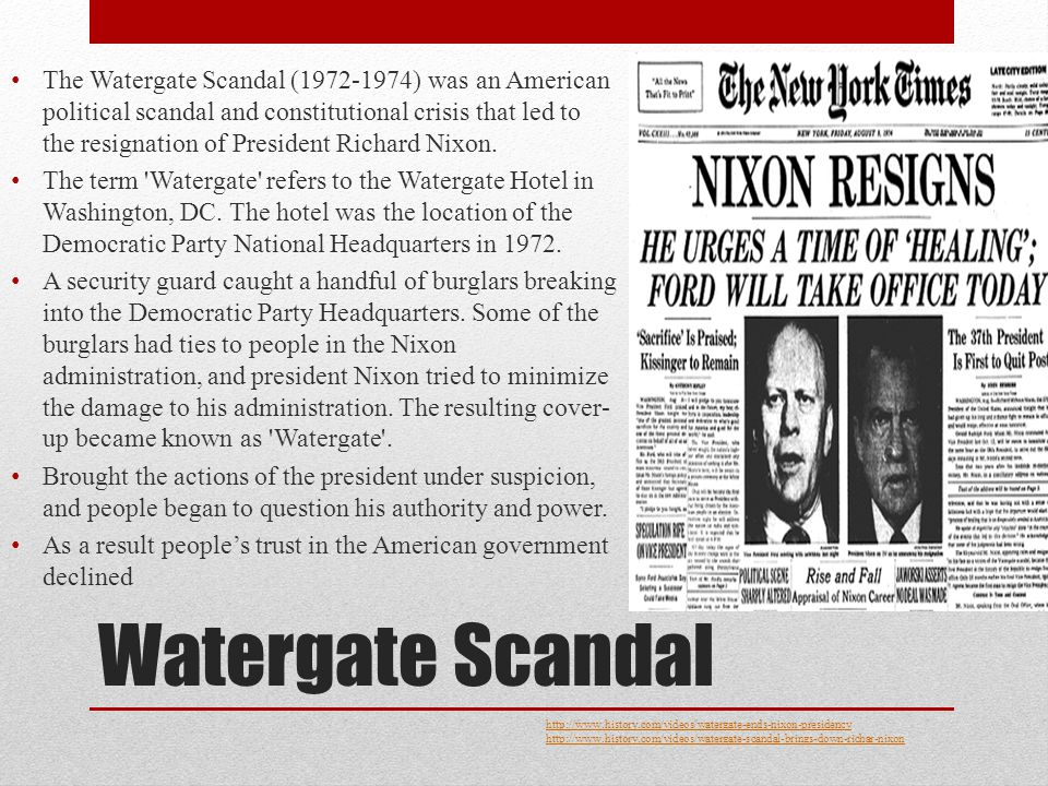 Watergate Scandal The Watergate Scandal (1972-1974) was an American political scandal and constitutional crisis that led to the resignation of President Richard Nixon.
