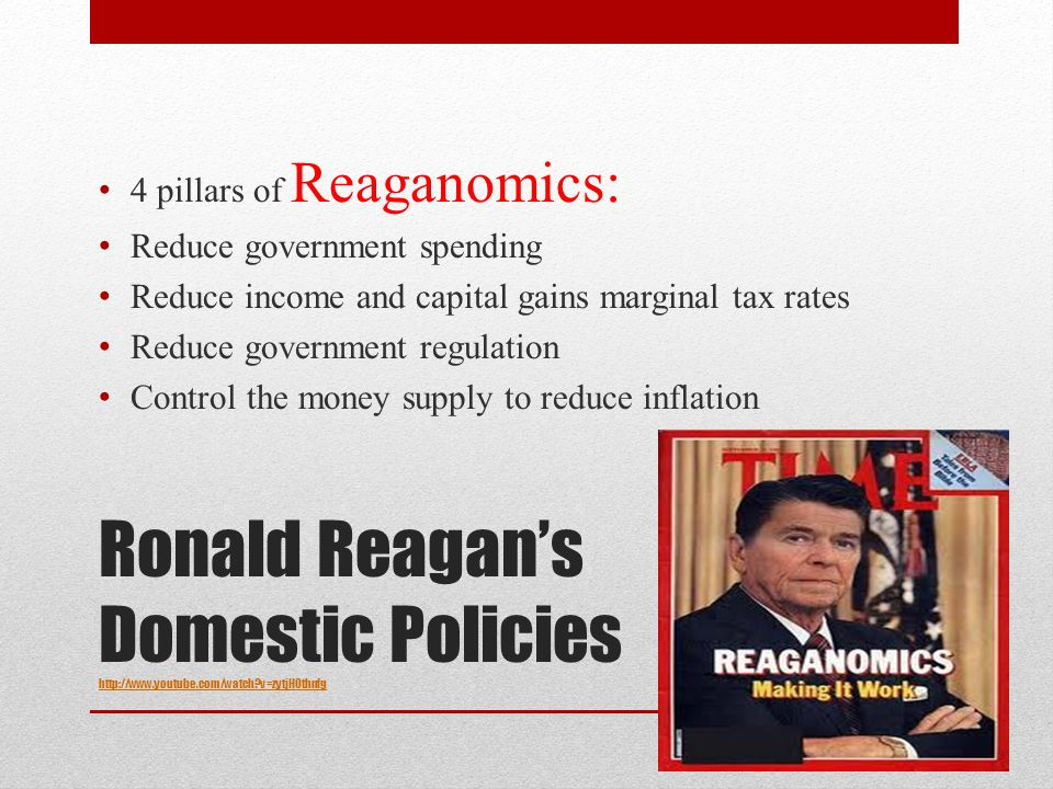 Ronald Reagan's Domestic Policies http://www.youtube.com/watch?v=zytjH0thnfg http://www.youtube.com/watch?v=zytjH0thnfg 4 pillars of Reaganomics: Reduce government spending Reduce income and capital gains marginal tax rates Reduce government regulation Control the money supply to reduce inflation