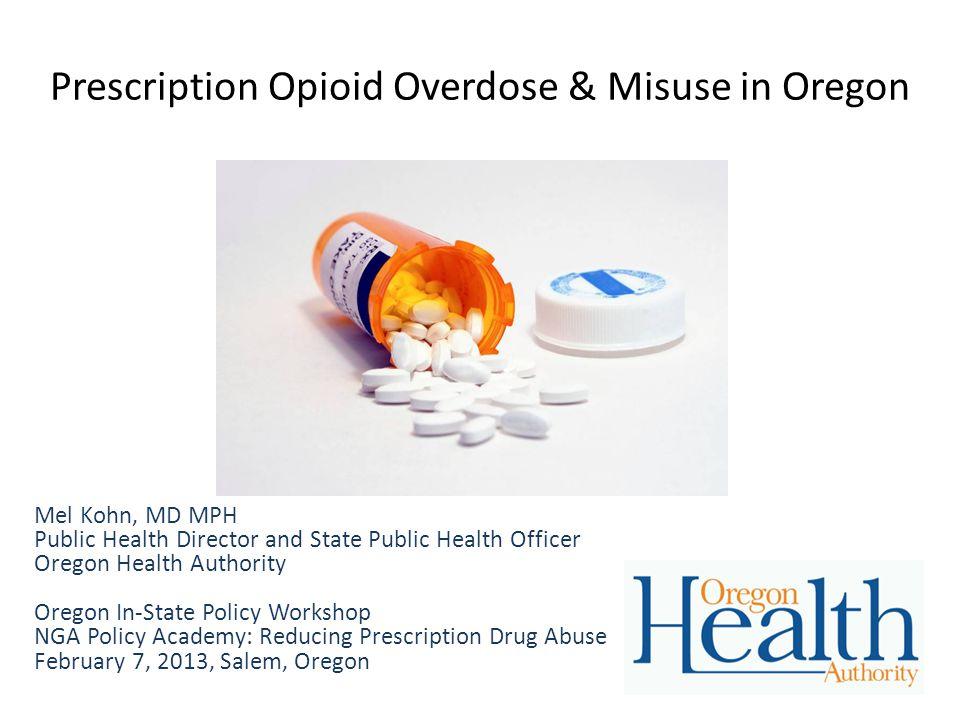 Prescription Opioid Overdose & Misuse in Oregon Mel Kohn, MD MPH Public Health Director and State Public Health Officer Oregon Health Authority Oregon