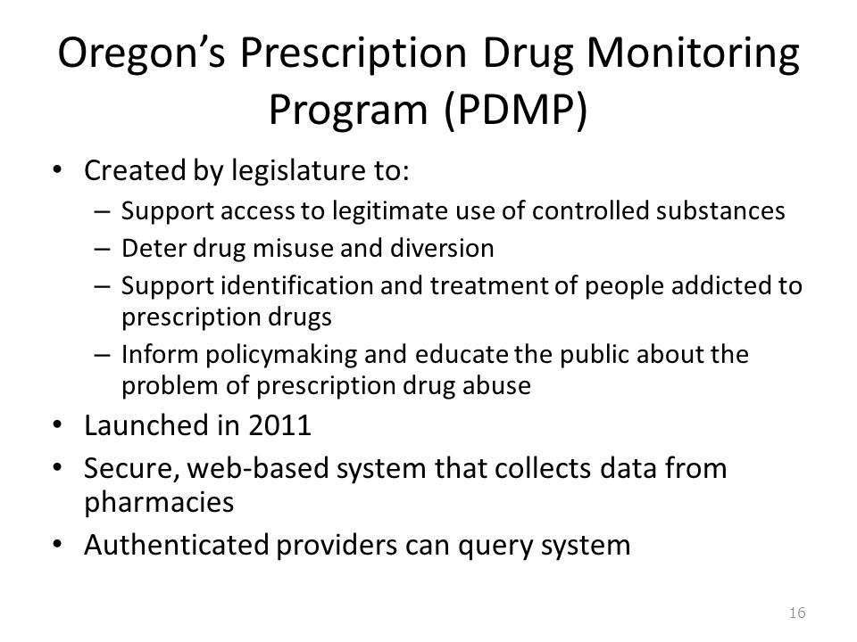 Oregon's Prescription Drug Monitoring Program (PDMP) Created by legislature to: – Support access to legitimate use of controlled substances – Deter dr