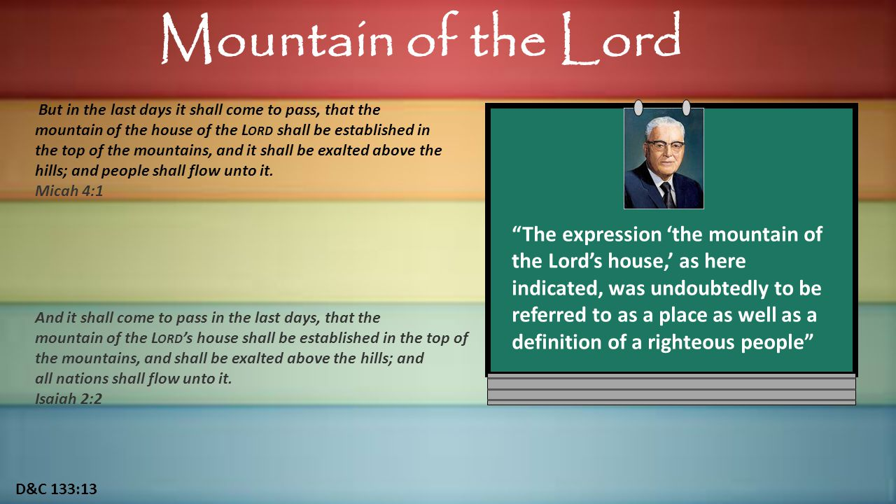 D&C 133:13 Mountain of the Lord But in the last days it shall come to pass, that the mountain of the house of the L ORD shall be established in the top of the mountains, and it shall be exalted above the hills; and people shall flow unto it.