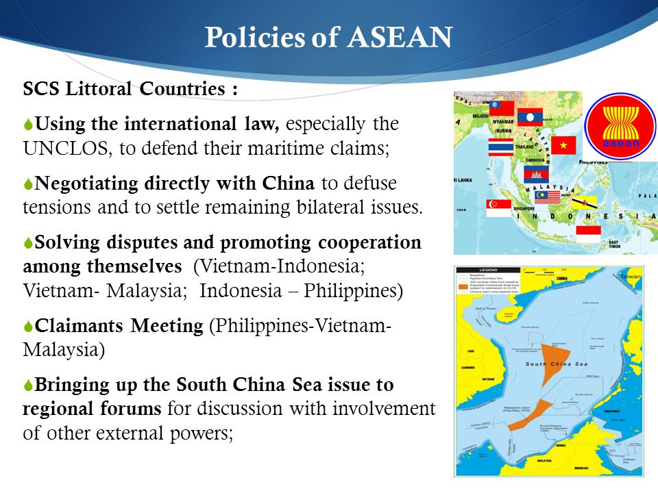 Policies of ASEAN SCS Littoral Countries :  Using the international law, especially the UNCLOS, to defend their maritime claims;  Negotiating directly with China to defuse tensions and to settle remaining bilateral issues.