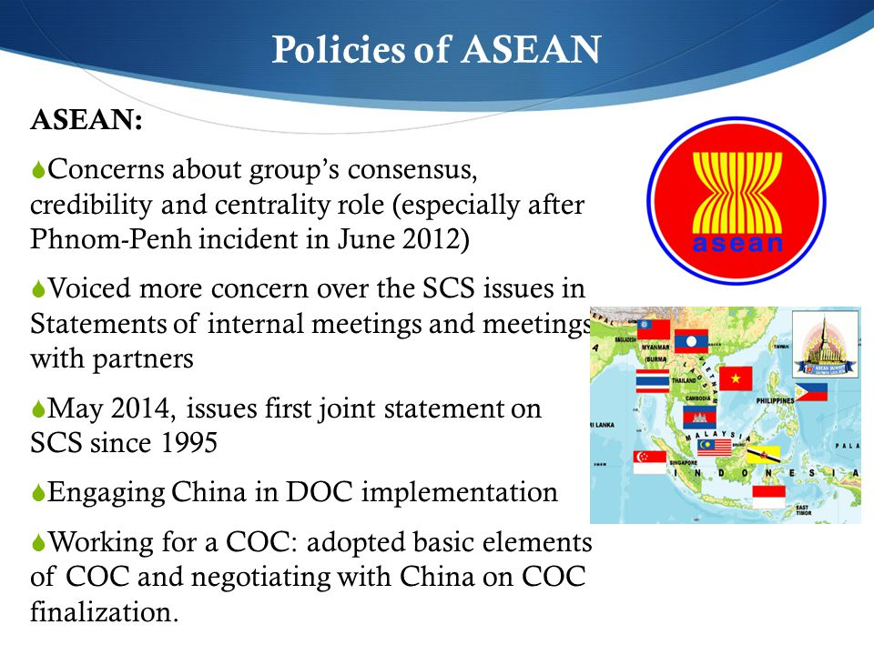 Policies of ASEAN ASEAN:  Concerns about group's consensus, credibility and centrality role (especially after Phnom-Penh incident in June 2012)  Voiced more concern over the SCS issues in Statements of internal meetings and meetings with partners  May 2014, issues first joint statement on SCS since 1995  Engaging China in DOC implementation  Working for a COC: adopted basic elements of COC and negotiating with China on COC finalization.