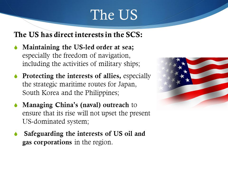 The US The US has direct interests in the SCS:  Maintaining the US-led order at sea; especially the freedom of navigation, including the activities of military ships;  Protecting the interests of allies, especially the strategic maritime routes for Japan, South Korea and the Philippines;  Managing China's (naval) outreach to ensure that its rise will not upset the present US-dominated system;  Safeguarding the interests of US oil and gas corporations in the region.