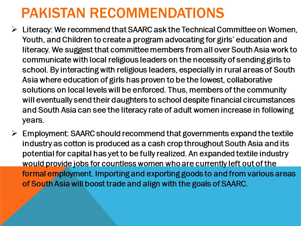 PAKISTAN RECOMMENDATIONS  Literacy: We recommend that SAARC ask the Technical Committee on Women, Youth, and Children to create a program advocating for girls' education and literacy.