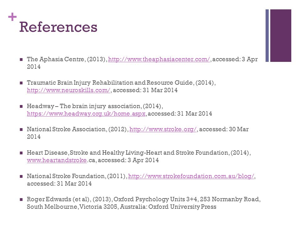+ References The Aphasia Centre, (2013), http://www.theaphasiacenter.com/, accessed: 3 Apr 2014http://www.theaphasiacenter.com/ Traumatic Brain Injury Rehabilitation and Resource Guide, (2014), http://www.neuroskills.com/, accessed: 31 Mar 2014 http://www.neuroskills.com/ Headway – The brain injury association, (2014), https://www.headway.org.uk/home.aspx, accessed: 31 Mar 2014 https://www.headway.org.uk/home.aspx National Stroke Association, (2012), http://www.stroke.org/, accessed: 30 Mar 2014http://www.stroke.org/ Heart Disease, Stroke and Healthy Living-Heart and Stroke Foundation, (2014), www.heartandstroke.ca, accessed: 3 Apr 2014 www.heartandstroke National Stroke Foundation, (2011), http://www.strokefoundation.com.au/blog/, accessed: 31 Mar 2014http://www.strokefoundation.com.au/blog/ Roger Edwards (et al), (2013), Oxford Psychology Units 3+4, 253 Normanby Road, South Melbourne, Victoria 3205, Australia: Oxford University Press