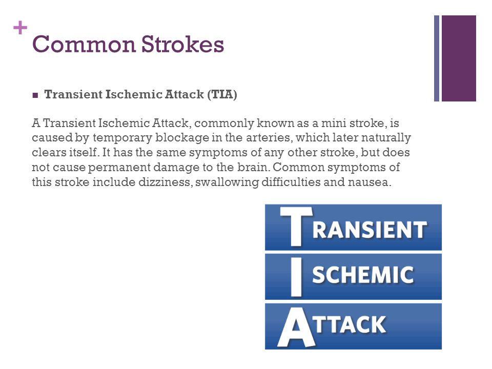 + Common Strokes Transient Ischemic Attack (TIA) A Transient Ischemic Attack, commonly known as a mini stroke, is caused by temporary blockage in the arteries, which later naturally clears itself.