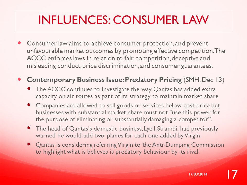 INFLUENCES: CONSUMER LAW Consumer law aims to achieve consumer protection, and prevent unfavourable market outcomes by promoting effective competition