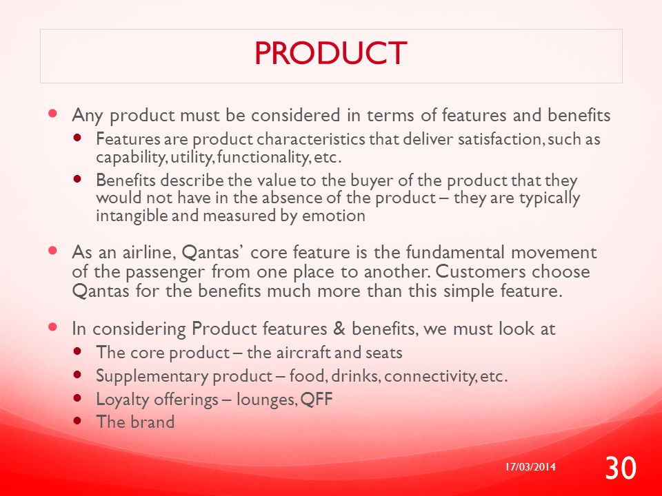 PRODUCT Any product must be considered in terms of features and benefits Features are product characteristics that deliver satisfaction, such as capab