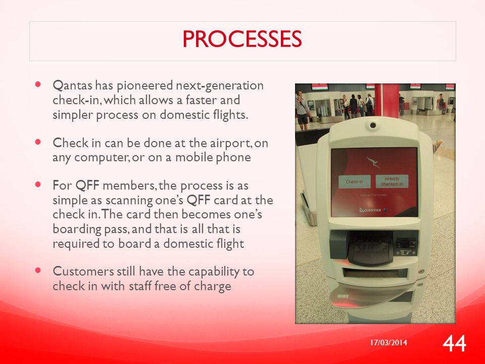 PROCESSES Qantas has pioneered next-generation check-in, which allows a faster and simpler process on domestic flights. Check in can be done at the ai