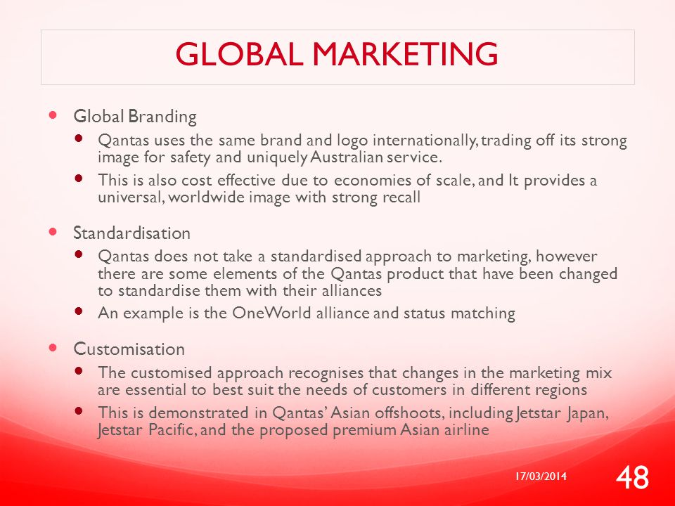 GLOBAL MARKETING Global Branding Qantas uses the same brand and logo internationally, trading off its strong image for safety and uniquely Australian