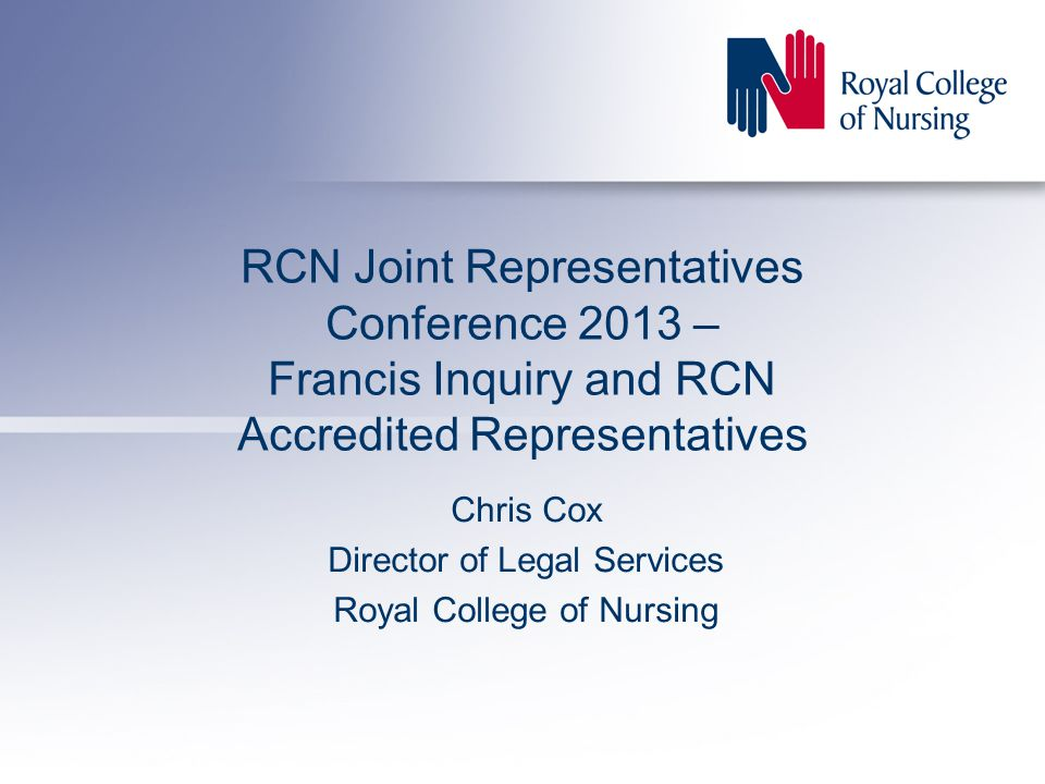 RCN Joint Representatives Conference 2013 – Francis Inquiry and RCN Accredited Representatives Chris Cox Director of Legal Services Royal College of Nursing