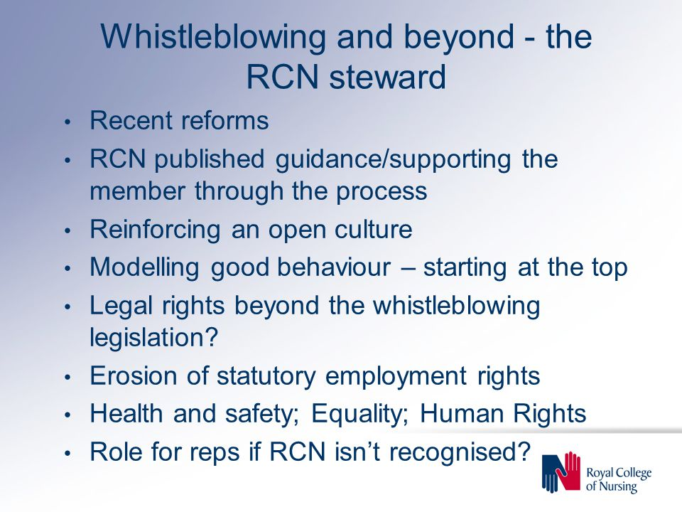 Whistleblowing and beyond - the RCN steward Recent reforms RCN published guidance/supporting the member through the process Reinforcing an open culture Modelling good behaviour – starting at the top Legal rights beyond the whistleblowing legislation.
