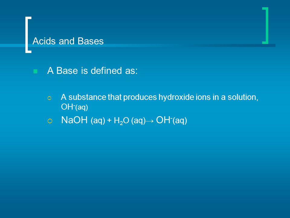 Acids and Bases A Base is defined as:  A substance that produces hydroxide ions in a solution, OH - (aq)  NaOH (aq) + H 2 O (aq)→ OH - (aq)