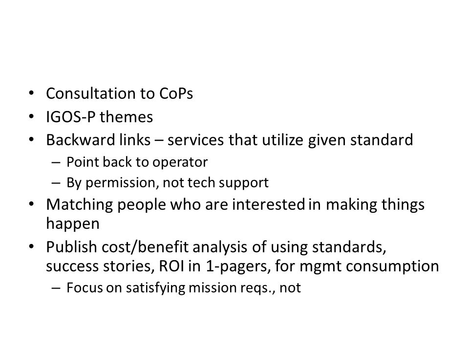 Consultation to CoPs IGOS-P themes Backward links – services that utilize given standard – Point back to operator – By permission, not tech support Matching people who are interested in making things happen Publish cost/benefit analysis of using standards, success stories, ROI in 1-pagers, for mgmt consumption – Focus on satisfying mission reqs., not