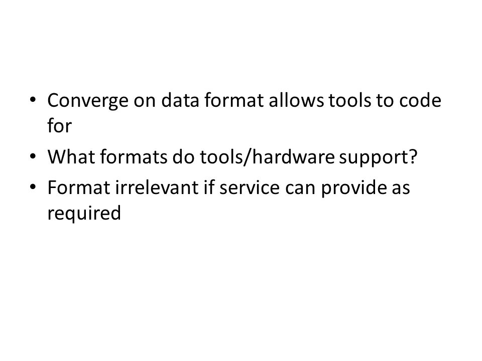 Converge on data format allows tools to code for What formats do tools/hardware support.