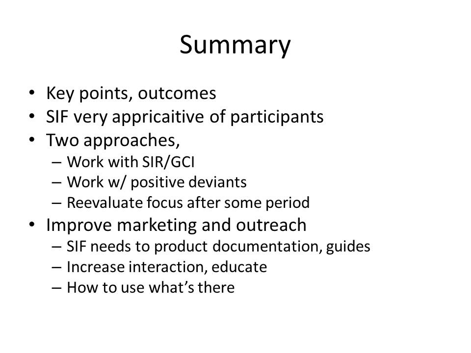 Summary Key points, outcomes SIF very appricaitive of participants Two approaches, – Work with SIR/GCI – Work w/ positive deviants – Reevaluate focus after some period Improve marketing and outreach – SIF needs to product documentation, guides – Increase interaction, educate – How to use what's there