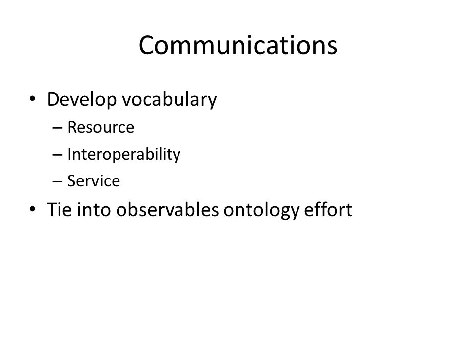 Communications Develop vocabulary – Resource – Interoperability – Service Tie into observables ontology effort