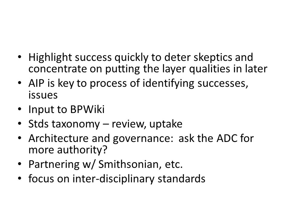 Highlight success quickly to deter skeptics and concentrate on putting the layer qualities in later AIP is key to process of identifying successes, issues Input to BPWiki Stds taxonomy – review, uptake Architecture and governance: ask the ADC for more authority.