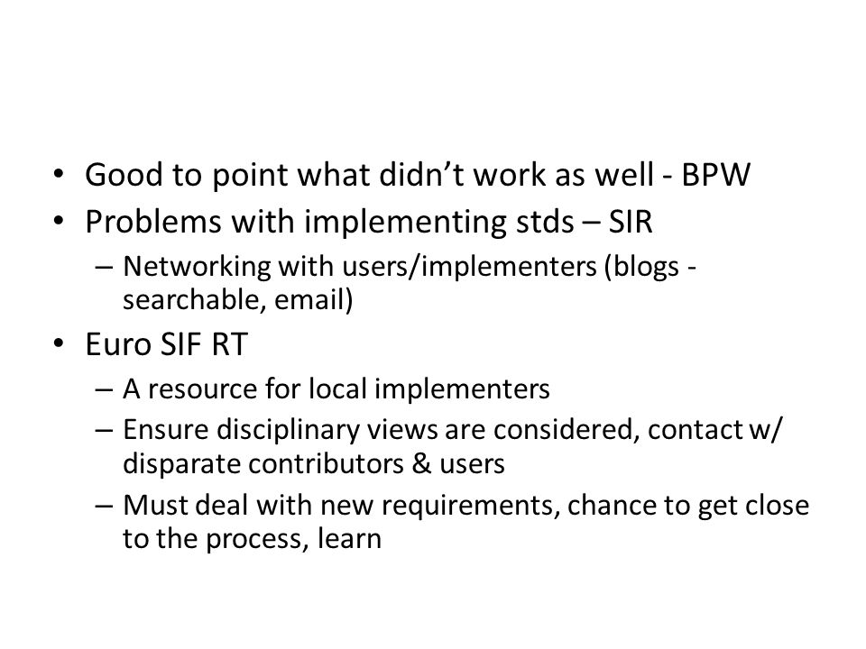 Good to point what didn't work as well - BPW Problems with implementing stds – SIR – Networking with users/implementers (blogs - searchable, email) Euro SIF RT – A resource for local implementers – Ensure disciplinary views are considered, contact w/ disparate contributors & users – Must deal with new requirements, chance to get close to the process, learn