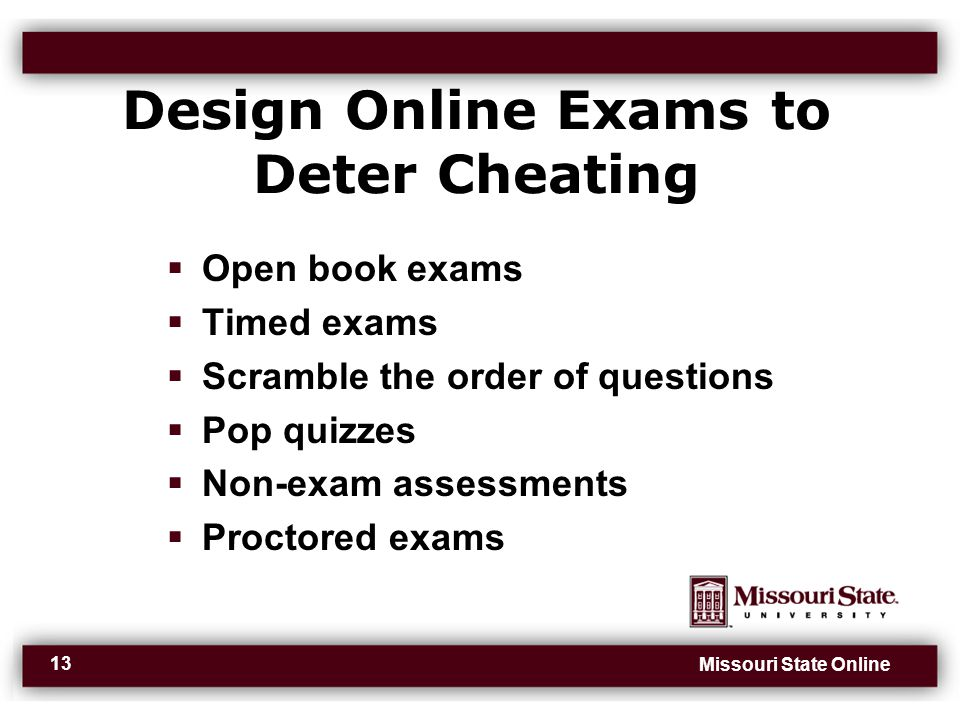 Missouri State Online 13 Design Online Exams to Deter Cheating  Open book exams  Timed exams  Scramble the order of questions  Pop quizzes  Non-exam assessments  Proctored exams