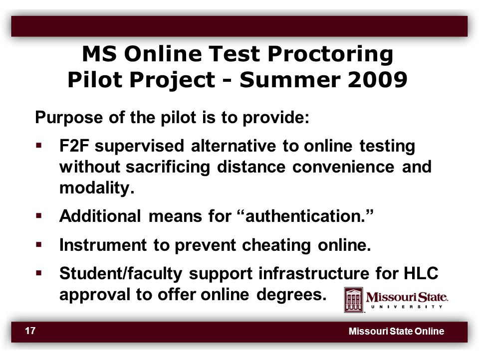 Missouri State Online 17 MS Online Test Proctoring Pilot Project - Summer 2009 Purpose of the pilot is to provide:  F2F supervised alternative to online testing without sacrificing distance convenience and modality.
