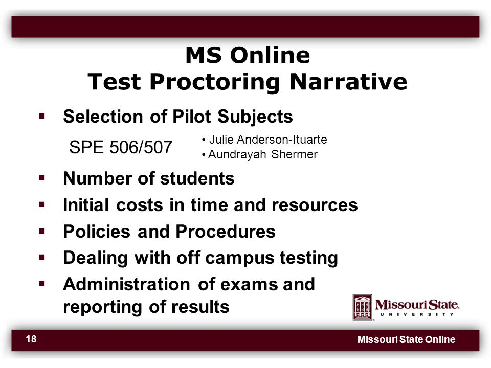 Missouri State Online 18 MS Online Test Proctoring Narrative  Selection of Pilot Subjects SPE 506/507  Number of students  Initial costs in time and resources  Policies and Procedures  Dealing with off campus testing  Administration of exams and reporting of results Julie Anderson-Ituarte Aundrayah Shermer