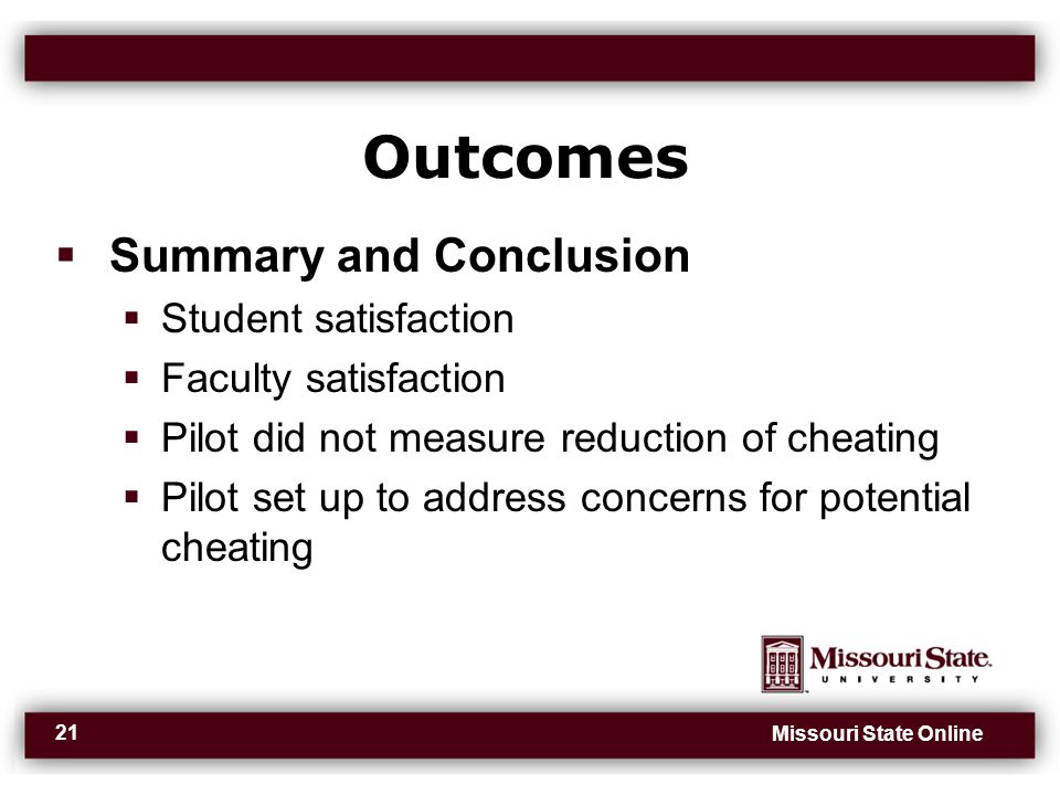 Missouri State Online 21 Outcomes  Summary and Conclusion  Student satisfaction  Faculty satisfaction  Pilot did not measure reduction of cheating  Pilot set up to address concerns for potential cheating