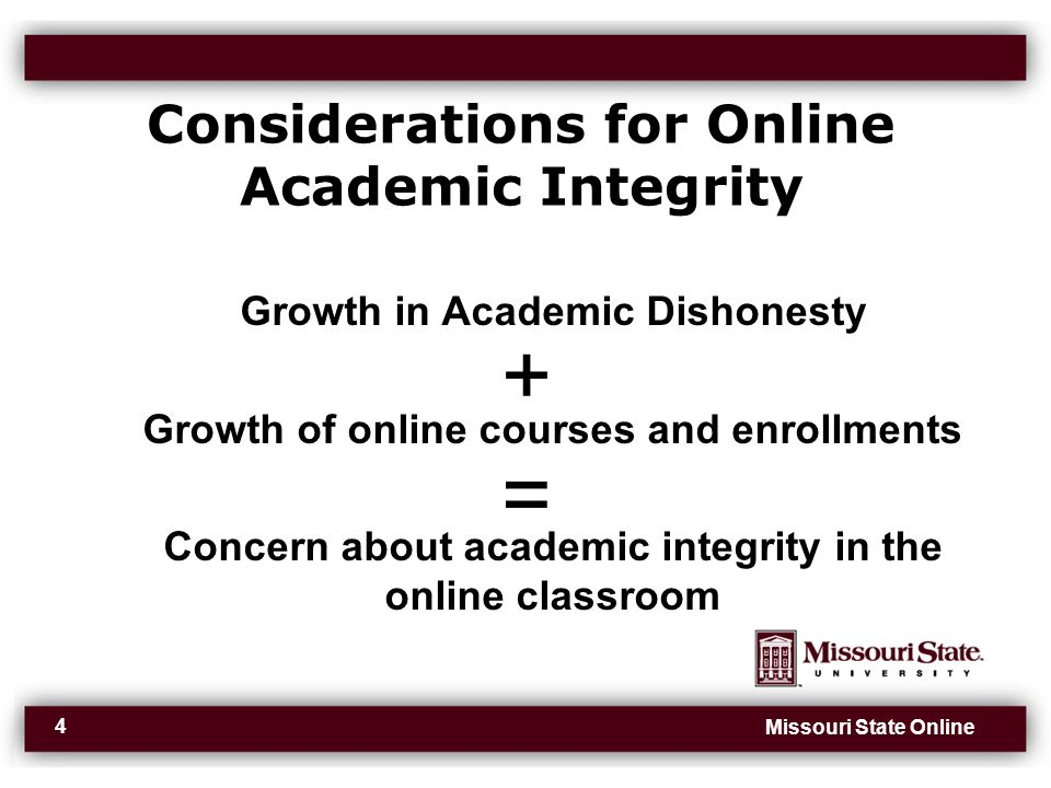 Missouri State Online 4 Considerations for Online Academic Integrity Growth in Academic Dishonesty Growth of online courses and enrollments Concern about academic integrity in the online classroom + =