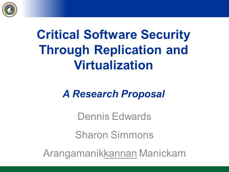 Critical Software Security Through Replication and Virtualization A Research Proposal Dennis Edwards Sharon Simmons Arangamanikkannan Manickam