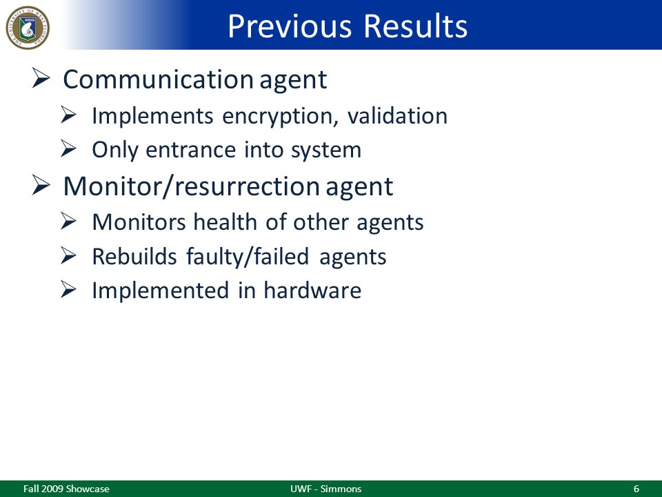 Previous Results  Communication agent  Implements encryption, validation  Only entrance into system  Monitor/resurrection agent  Monitors health of other agents  Rebuilds faulty/failed agents  Implemented in hardware Fall 2009 ShowcaseUWF - Simmons6
