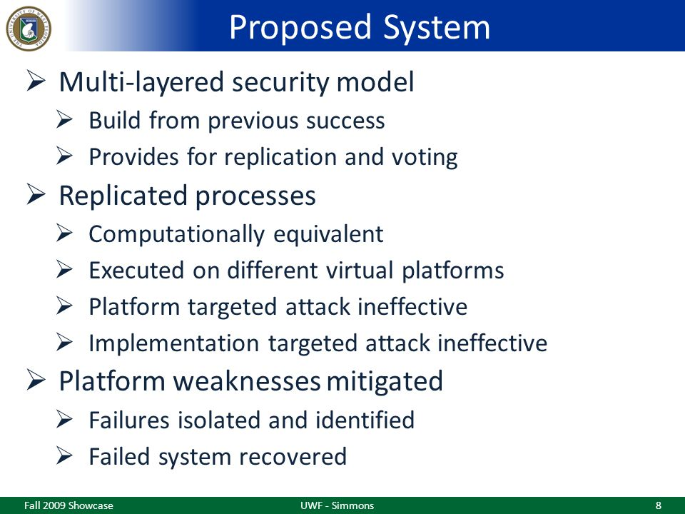 Proposed System  Multi-layered security model  Build from previous success  Provides for replication and voting  Replicated processes  Computationally equivalent  Executed on different virtual platforms  Platform targeted attack ineffective  Implementation targeted attack ineffective  Platform weaknesses mitigated  Failures isolated and identified  Failed system recovered Fall 2009 ShowcaseUWF - Simmons8