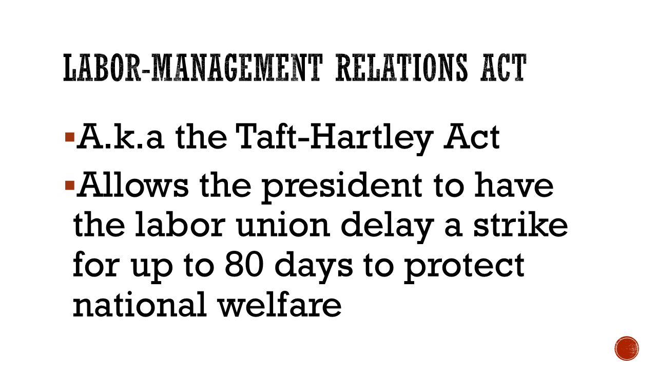  A.k.a the Taft-Hartley Act  Allows the president to have the labor union delay a strike for up to 80 days to protect national welfare