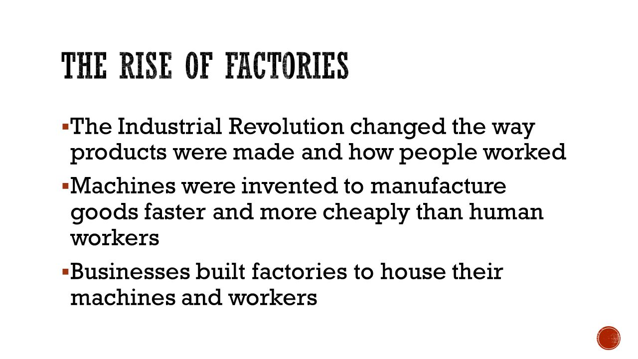  The Industrial Revolution changed the way products were made and how people worked  Machines were invented to manufacture goods faster and more cheaply than human workers  Businesses built factories to house their machines and workers