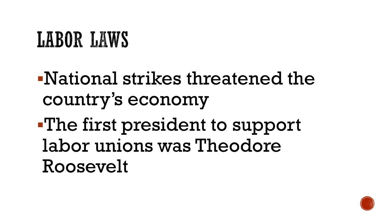 National strikes threatened the country's economy  The first president to support labor unions was Theodore Roosevelt
