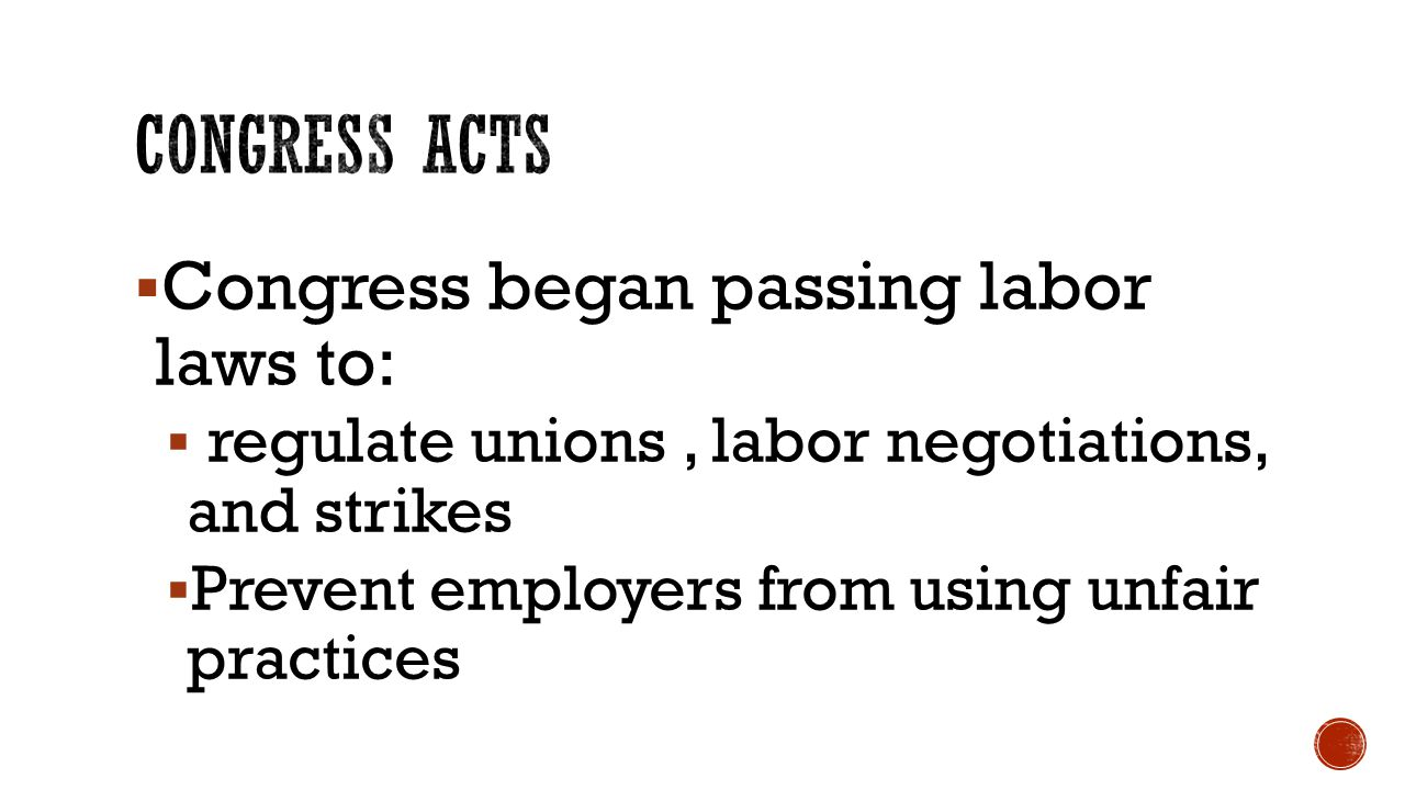  Congress began passing labor laws to:  regulate unions, labor negotiations, and strikes  Prevent employers from using unfair practices