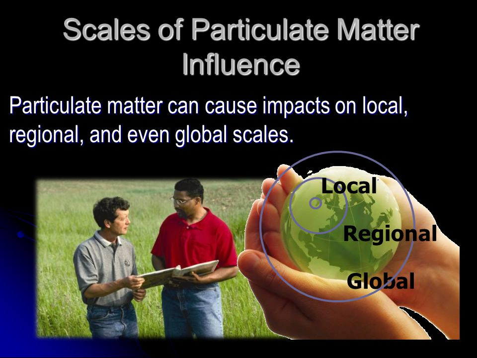 Particulate matter can cause impacts on local, regional, and even global scales. Scales of Particulate Matter Influence Global Regional Local