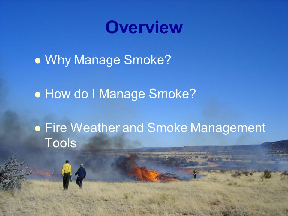 Overview Why Manage Smoke How do I Manage Smoke Fire Weather and Smoke Management Tools