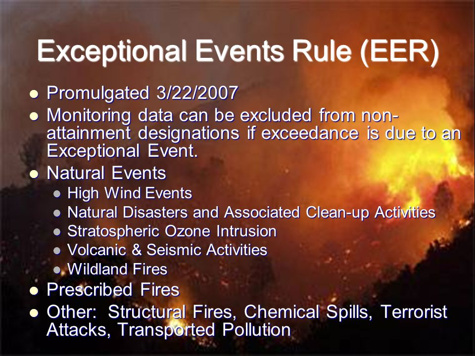 Exceptional Events Rule (EER) Promulgated 3/22/2007 Promulgated 3/22/2007 Monitoring data can be excluded from non- attainment designations if exceedance is due to an Exceptional Event.