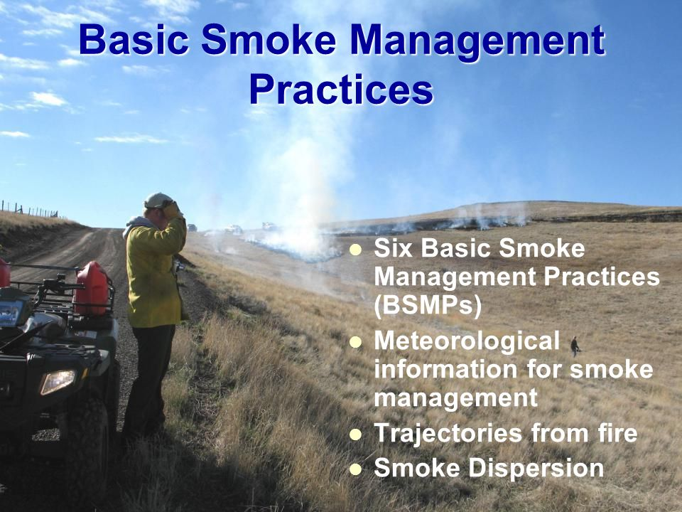 Basic Smoke Management Practices Six Basic Smoke Management Practices (BSMPs) Meteorological information for smoke management Trajectories from fire S