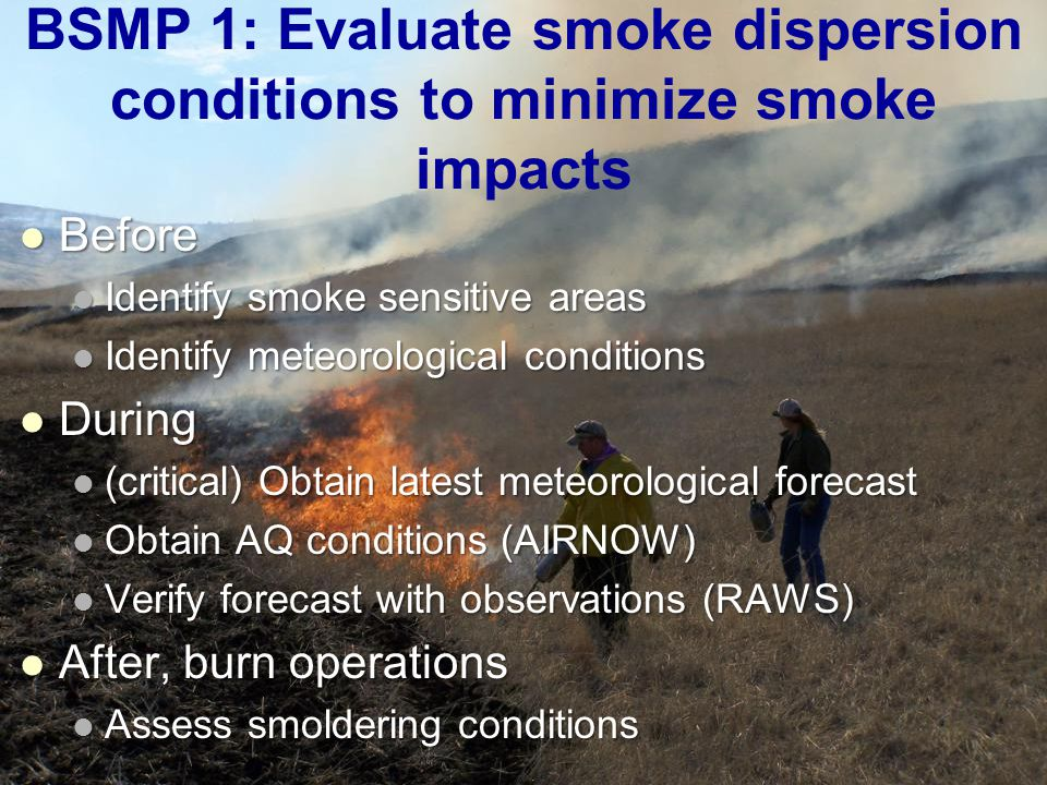 BSMP 1: Evaluate smoke dispersion conditions to minimize smoke impacts Before Before Identify smoke sensitive areas Identify smoke sensitive areas Identify meteorological conditions Identify meteorological conditions During During (critical) Obtain latest meteorological forecast (critical) Obtain latest meteorological forecast Obtain AQ conditions (AIRNOW) Obtain AQ conditions (AIRNOW) Verify forecast with observations (RAWS) Verify forecast with observations (RAWS) After, burn operations After, burn operations Assess smoldering conditions Assess smoldering conditions