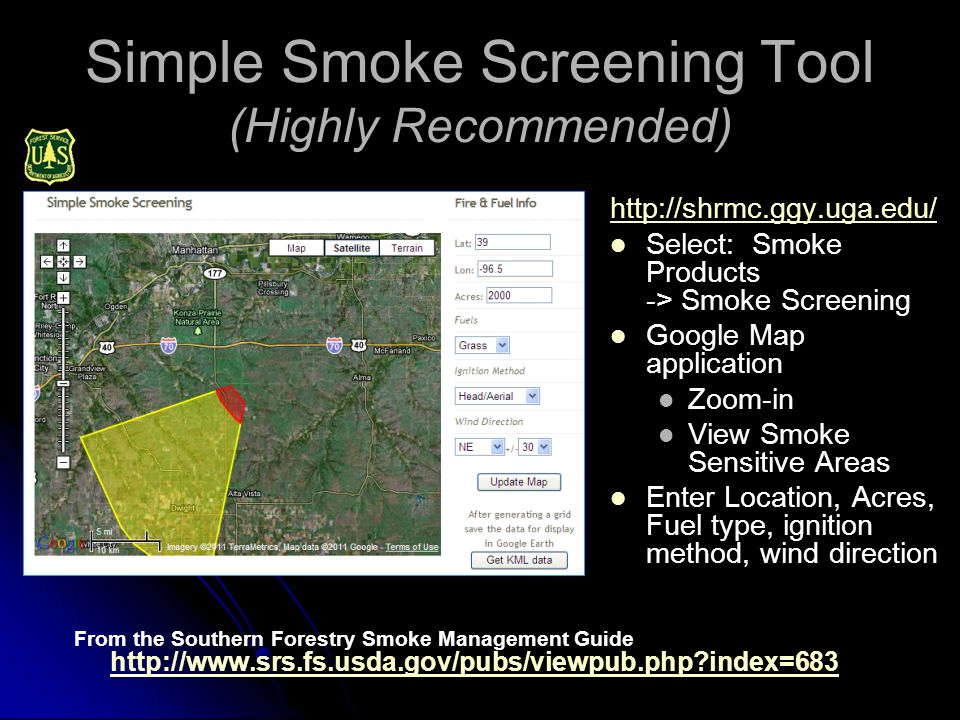 Simple Smoke Screening Tool (Highly Recommended) From the Southern Forestry Smoke Management Guide http://www.srs.fs.usda.gov/pubs/viewpub.php index=683 http://www.srs.fs.usda.gov/pubs/viewpub.php index=683 http://shrmc.ggy.uga.edu/ Select: Smoke Products -> Smoke Screening Google Map application Zoom-in View Smoke Sensitive Areas Enter Location, Acres, Fuel type, ignition method, wind direction
