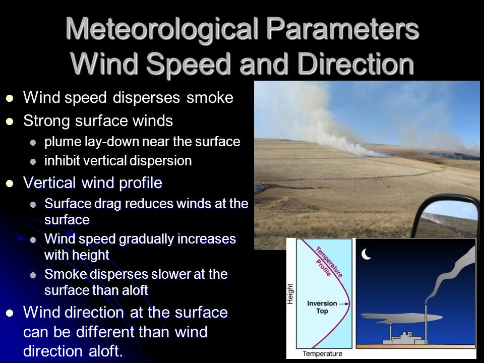 Wind speed disperses smoke Wind speed disperses smoke Strong surface winds Strong surface winds plume lay-down near the surface plume lay-down near the surface inhibit vertical dispersion inhibit vertical dispersion Vertical wind profile Vertical wind profile Surface drag reduces winds at the surface Surface drag reduces winds at the surface Wind speed gradually increases with height Wind speed gradually increases with height Smoke disperses slower at the surface than aloft Smoke disperses slower at the surface than aloft Wind direction at the surface can be different than wind direction aloft.